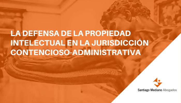 La defensa de la Propiedad Intelectual en la jurisdicción contencioso-administrativa