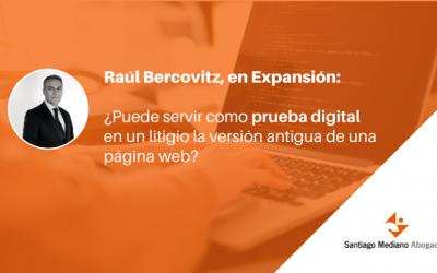 Raúl Bercovitz, en Expansión: ¿puede servir como prueba digital en un litigio la versión antigua de una página web?